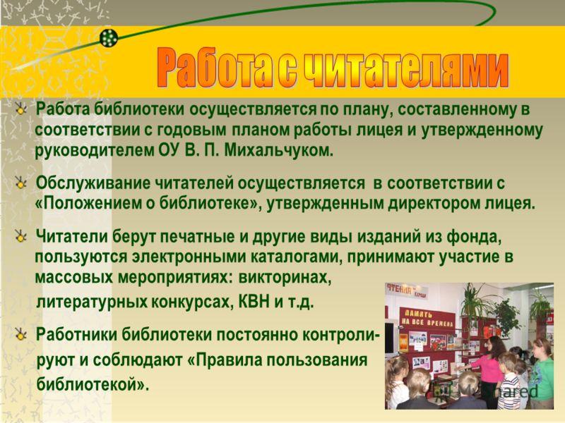 Работа библиотеки осуществляется по плану, составленному в соответствии с годовым планом работы лицея и утвержденному руководителем ОУ В. П. Михальчуком. Обслуживание читателей осуществляется в соответствии с «Положением о библиотеке», утвержденным д