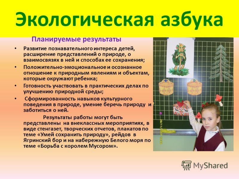 Экологическая азбука Планируемые результаты Развитие познавательного интереса детей, расширение представлений о природе, о взаимосвязях в ней и способах ее сохранения; Положительно-эмоциональное и осознанное отношение к природным явлениям и объектам,
