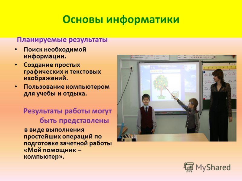 Основы информатики Планируемые результаты Поиск необходимой информации. Создание простых графических и текстовых изображений. Пользование компьютером для учебы и отдыха. Результаты работы могут быть представлены в виде выполнения простейших операций
