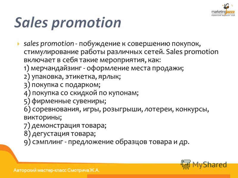 Авторский мастер-класс Смотрича Ж.А. Sales promotion sales promotion - побуждение к совершению покупок, стимулирование работы различных сетей. Sales promotion включает в себя такие мероприятия, как: 1) мерчандайзинг - оформление места продажи; 2) упа