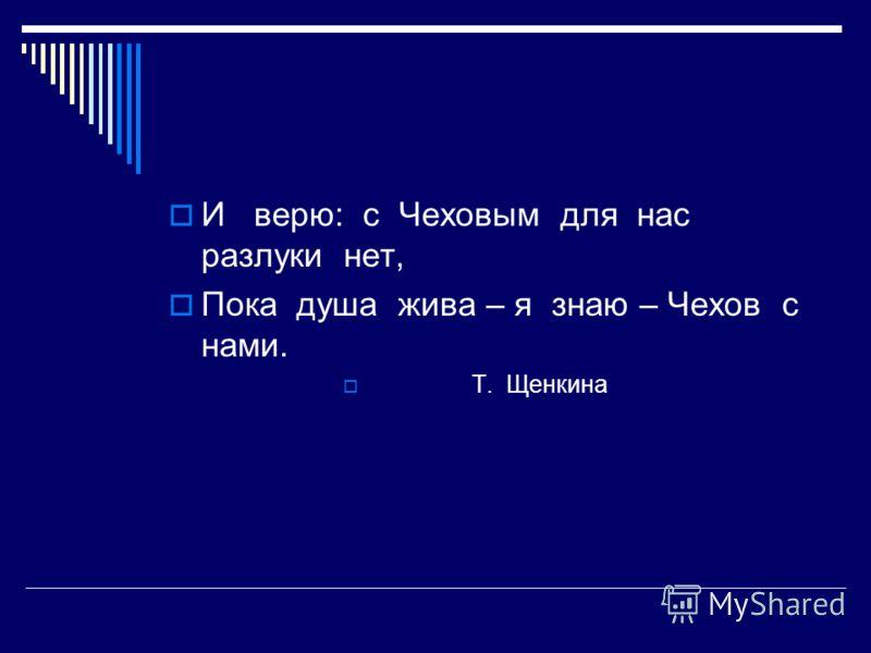 И верю: с Чеховым для нас разлуки нет, Пока душа жива – я знаю – Чехов с нами. Т. Щенкина