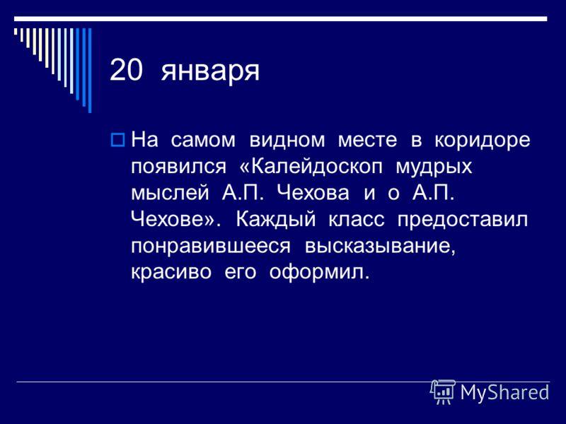 20 января На самом видном месте в коридоре появился «Калейдоскоп мудрых мыслей А.П. Чехова и о А.П. Чехове». Каждый класс предоставил понравившееся высказывание, красиво его оформил.
