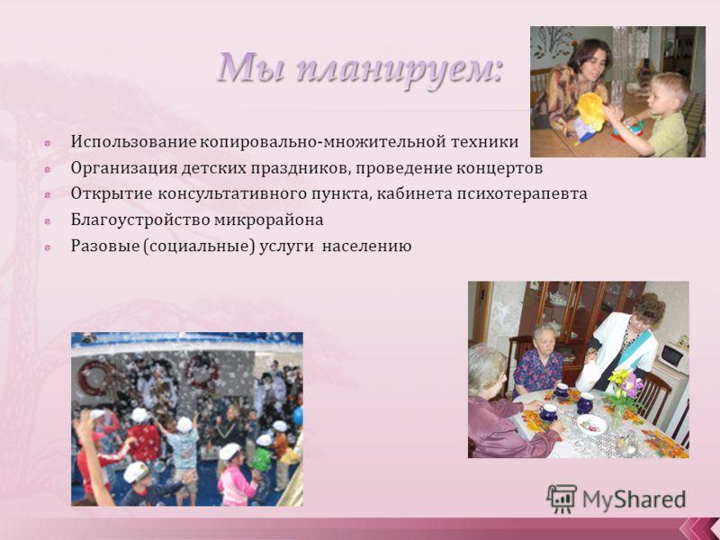 Использование копировально-множительной техники Организация детских праздников, проведение концертов Открытие консультативного пункта, кабинета психотерапевта Благоустройство микрорайона Разовые (социальные) услуги населению