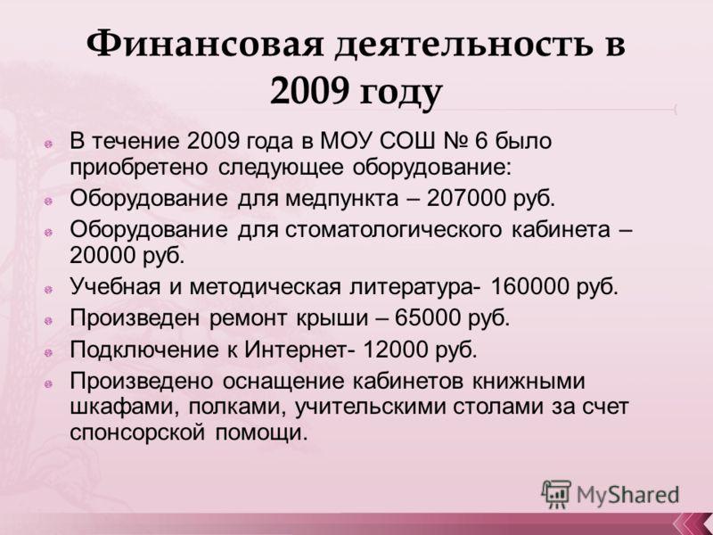 Финансовая деятельность в 2009 году В течение 2009 года в МОУ СОШ 6 было приобретено следующее оборудование: Оборудование для медпункта – 207000 руб. Оборудование для стоматологического кабинета – 20000 руб. Учебная и методическая литература- 160000