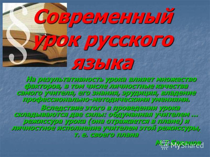 Современный урок русского языка На результативность урока влияет множество факторов, в том числе личностные качества самого учителя, его знания, эрудиция, владение профессионально-методическими умениями. На результативность урока влияет множество фак