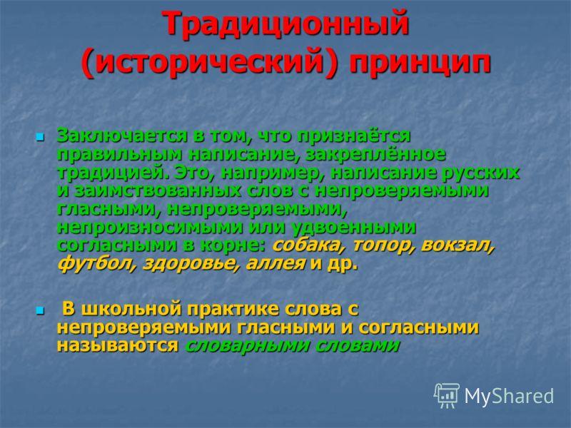 Традиционный (исторический) принцип Заключается в том, что признаётся правильным написание, закреплённое традицией. Это, например, написание русских и заимствованных слов с непроверяемыми гласными, непроверяемыми, непроизносимыми или удвоенными согла
