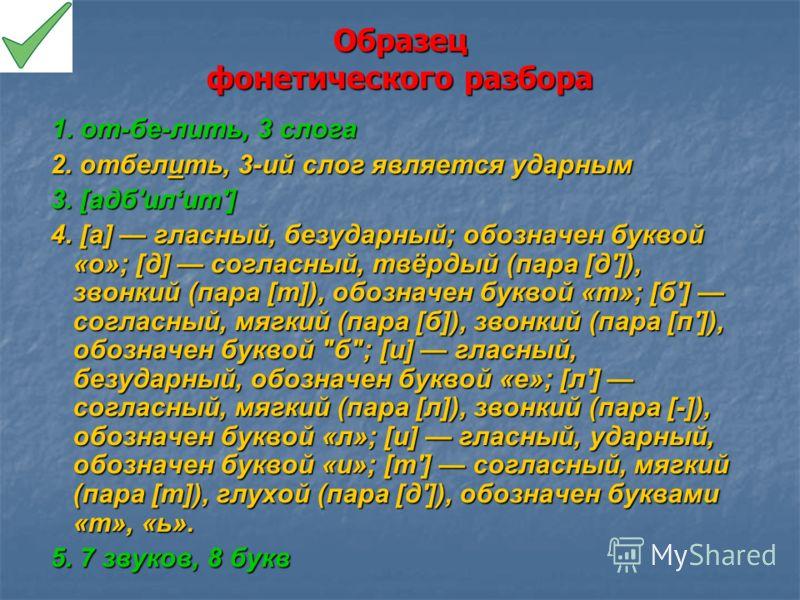 Образец фонетического разбора 1. от-бе-лить, 3 слога 1. от-бе-лить, 3 слога 2. отбелить, 3-ий слог является ударным 2. отбелить, 3-ий слог является ударным 3. [адб'илит'] 3. [адб'илит'] 4. [а] гласный, безударный; обозначен буквой «о»; [д] согласный,