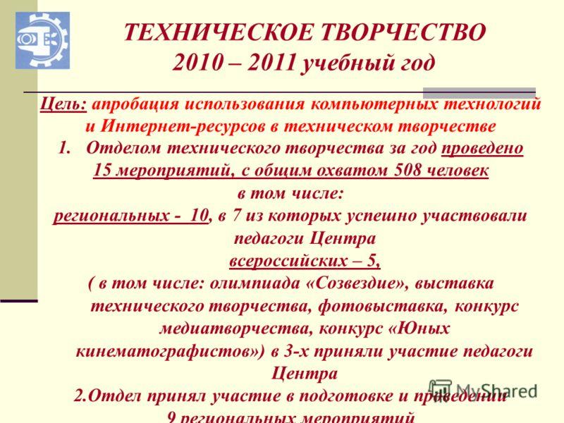 ТЕХНИЧЕСКОЕ ТВОРЧЕСТВО 2010 – 2011 учебный год 1.Отделом технического творчества за год проведено 15 мероприятий, с общим охватом 508 человек в том числе: региональных - 10, в 7 из которых успешно участвовали педагоги Центра всероссийских – 5, ( в то