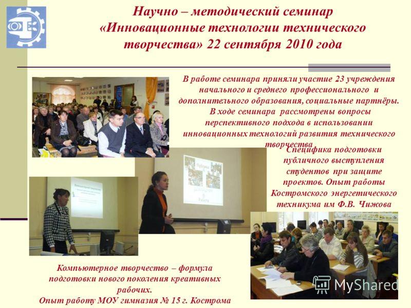 Научно – методический семинар «Инновационные технологии технического творчества» 22 сентября 2010 года В работе семинара приняли участие 23 учреждения начального и среднего профессионального и дополнительного образования, социальные партнёры. В ходе