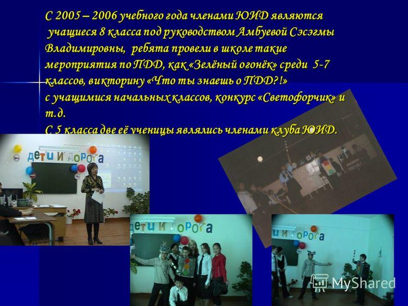 С 2005 – 2006 учебного года членами ЮИД являются учащиеся 8 класса под руководством Амбуевой Сэсэгмы Владимировны, ребята провели в школе такие мероприятия по ПДД, как «Зелёный огонёк» среди 5-7 классов, викторину «Что ты знаешь о ПДД?!» учащиеся 8 к