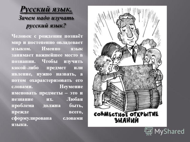 Русский язык. Зачем надо изучать русский язык? Человек с рождения познаёт мир и постепенно овладевает языком. Именно язык занимает важнейшее место в познании. Чтобы изучить какой-либо предмет или явление, нужно назвать, а потом охарактеризовать его с