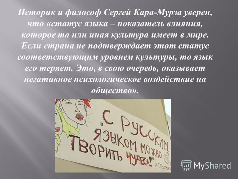 Историк и философ Сергей Кара - Мурза уверен, что « статус языка – показатель влияния, которое та или иная культура имеет в мире. Если страна не подтверждает этот статус соответствующим уровнем культуры, то язык его теряет. Это, в свою очередь, оказы