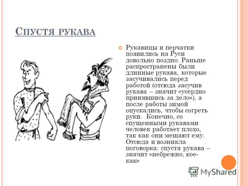 С ПУСТЯ РУКАВА Рукавицы и перчатки появились на Руси довольно поздно. Раньше распространены были длинные рукава, которые засучивались перед работой (отсюда засучив рукава – значит «усердно принявшись за дело»), а после работы зимой опускались, чтобы