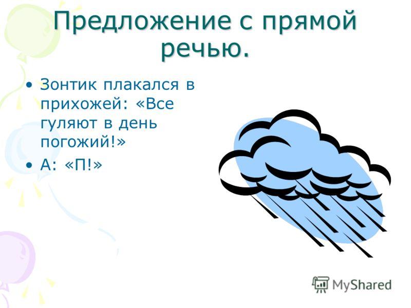 Предложение с прямой речью. Зонтик плакался в прихожей: «Все гуляют в день погожий!» А: «П!»