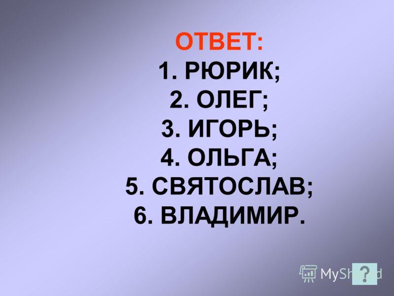 ОТВЕТ: 1. РЮРИК; 2. ОЛЕГ; 3. ИГОРЬ; 4. ОЛЬГА; 5. СВЯТОСЛАВ; 6. ВЛАДИМИР.