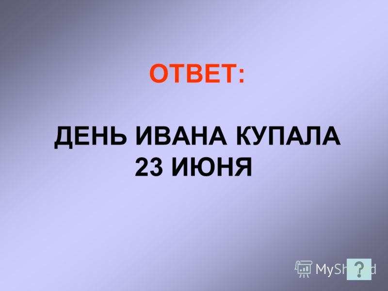 ОТВЕТ: ДЕНЬ ИВАНА КУПАЛА 23 ИЮНЯ