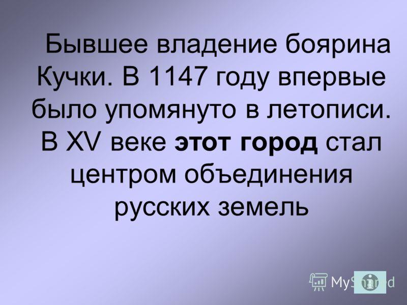 Бывшее владение боярина Кучки. В 1147 году впервые было упомянуто в летописи. В XV веке этот город стал центром объединения русских земель