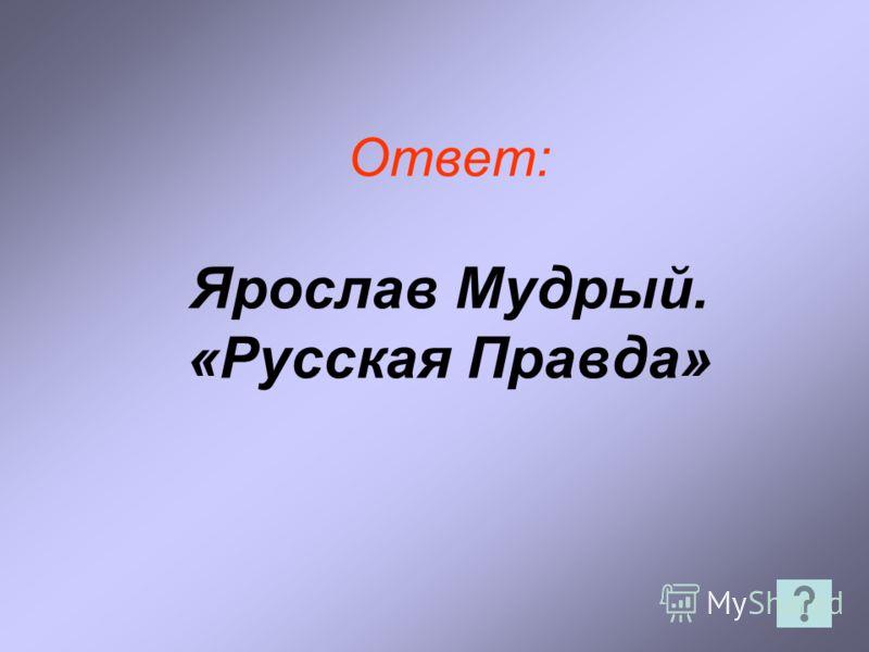 Ответ: Ярослав Мудрый. «Русская Правда»