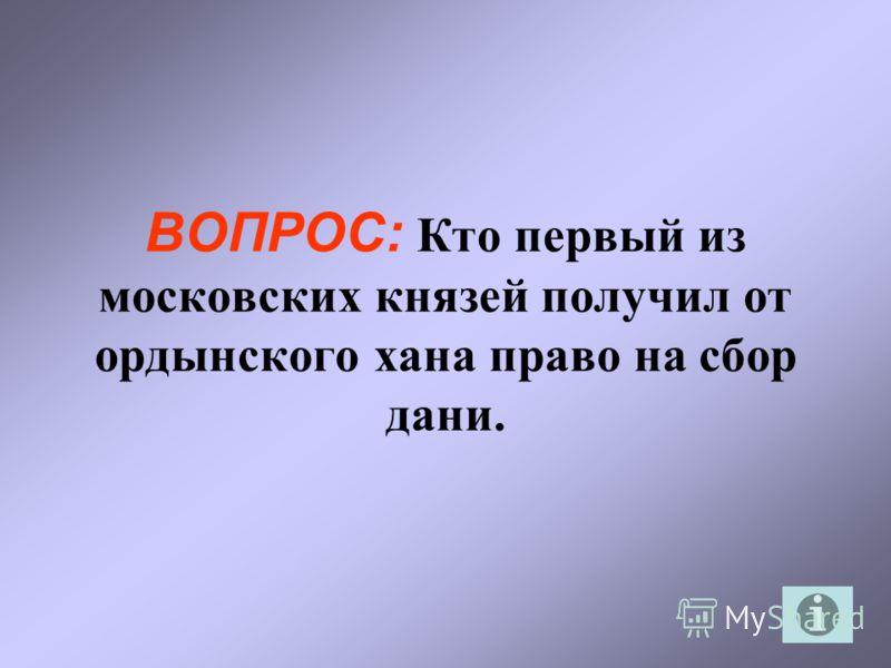 ВОПРОС: Кто первый из московских князей получил от ордынского хана право на сбор дани.