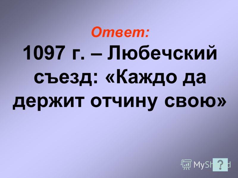 Ответ: 1097 г. – Любечский съезд: «Каждо да держит отчину свою»
