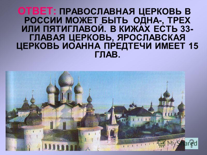 ОТВЕТ: ПРАВОСЛАВНАЯ ЦЕРКОВЬ В РОССИИ МОЖЕТ БЫТЬ ОДНА-, ТРЕХ ИЛИ ПЯТИГЛАВОЙ. В КИЖАХ ЕСТЬ 33- ГЛАВАЯ ЦЕРКОВЬ, ЯРОСЛАВСКАЯ ЦЕРКОВЬ ИОАННА ПРЕДТЕЧИ ИМЕЕТ 15 ГЛАВ.