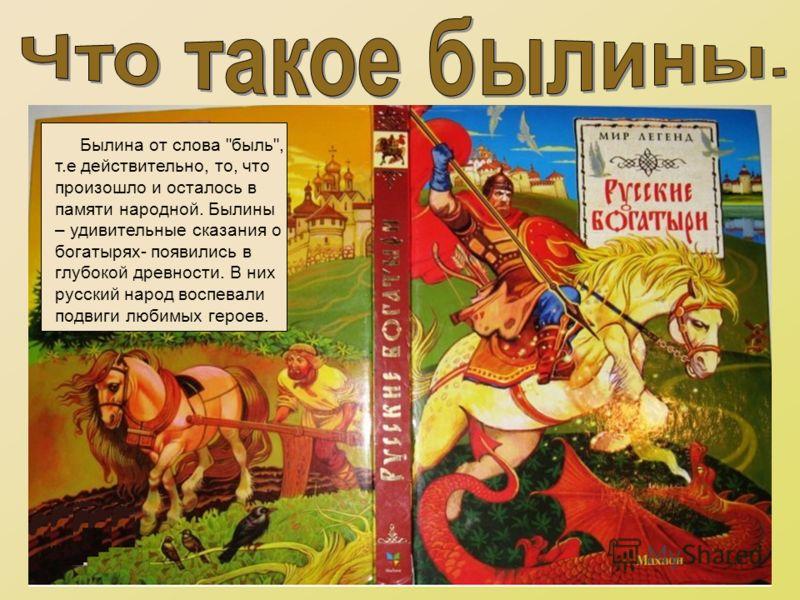 Былина от слова быль, т.е действительно, то, что произошло и осталось в памяти народной. Былины – удивительные сказания о богатырях- появились в глубокой древности. В них русский народ воспевали подвиги любимых героев.