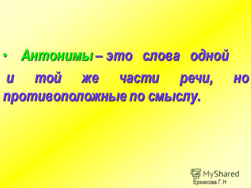 Антонимы – это слова одной Антонимы – это слова одной и той же части речи, но противоположные по смыслу. и той же части речи, но противоположные по смыслу. Ермакова.Г.Н
