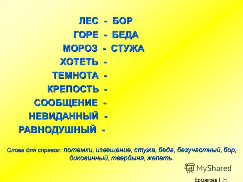 ЛЕС - ЛЕС - ГОРЕ - ГОРЕ - МОРОЗ - МОРОЗ - ХОТЕТЬ - ХОТЕТЬ - ТЕМНОТА - ТЕМНОТА - КРЕПОСТЬ - КРЕПОСТЬ - СООБЩЕНИЕ - СООБЩЕНИЕ - НЕВИДАННЫЙ - НЕВИДАННЫЙ - РАВНОДУШНЫЙ - РАВНОДУШНЫЙ - Слова для справок: потемки, извещение, стужа, беда, безучастный, бор,
