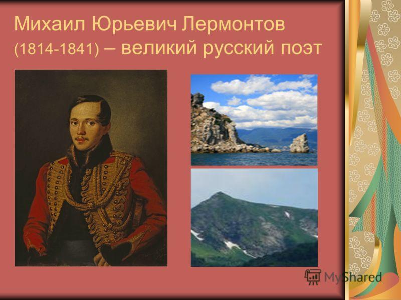 Михаил Юрьевич Лермонтов (1814-1841) – великий русский поэт