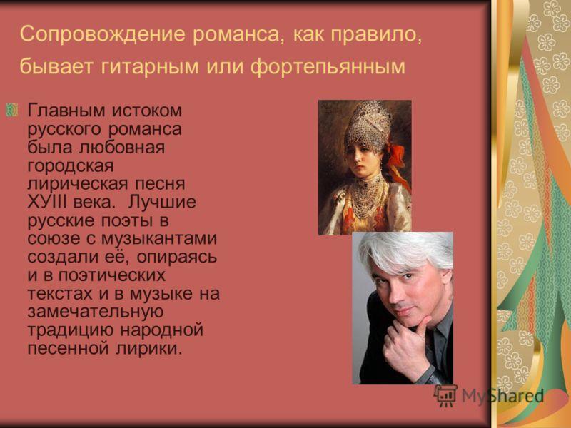 Сопровождение романса, как правило, бывает гитарным или фортепьянным Главным истоком русского романса была любовная городская лирическая песня ХУIII века. Лучшие русские поэты в союзе с музыкантами создали её, опираясь и в поэтических текстах и в муз