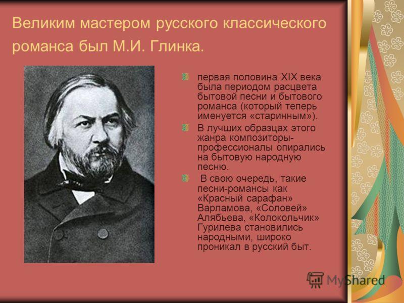 Великим мастером русского классического романса был М.И. Глинка. первая половина ХIХ века была периодом расцвета бытовой песни и бытового романса (который теперь именуется «старинным»). В лучших образцах этого жанра композиторы- профессионалы опирали