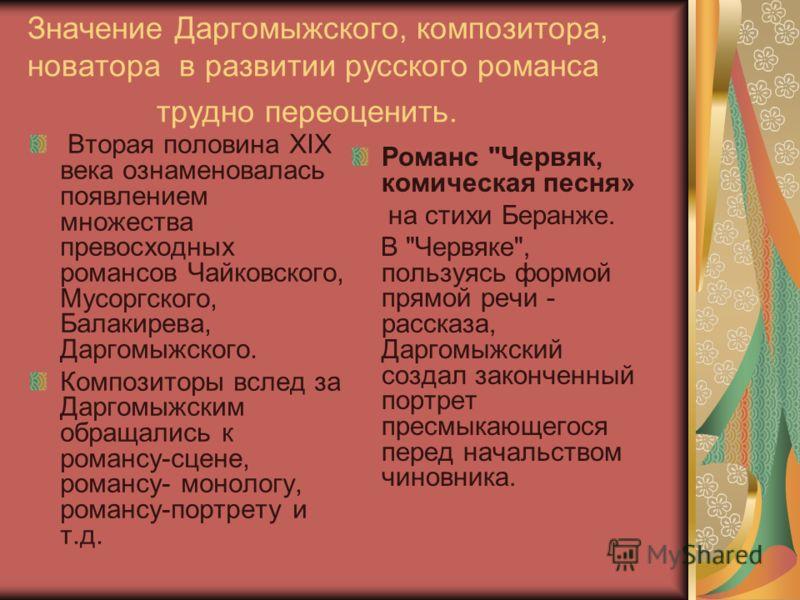 Значение Даргомыжского, композитора, новатора в развитии русского романса трудно переоценить. Вторая половина ХIХ века ознаменовалась появлением множества превосходных романсов Чайковского, Мусоргского, Балакирева, Даргомыжского. Композиторы вслед за