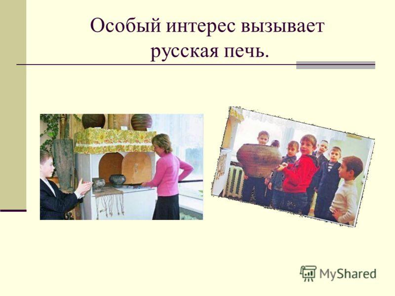 Особый интерес вызывает русская печь.