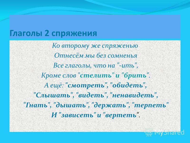 Глаголы 2 спряжения Ко второму же спряженью Отнесём мы без сомненья Все глаголы, что на