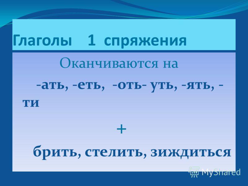 Глаголы 1 спряжения Оканчиваются на -ать, -еть, -оть- уть, -ять, - ти + брить, стелить, зиждиться