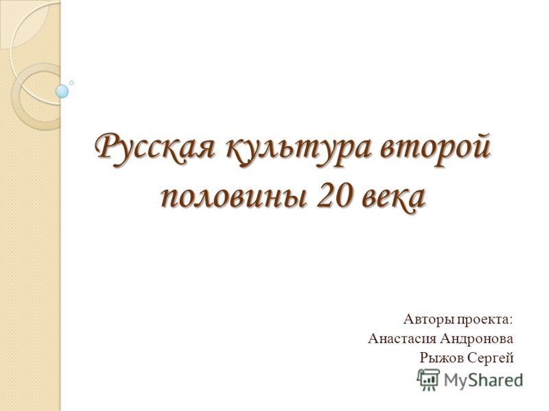 Русская культура второй половины 20 века Авторы проекта: Анастасия Андронова Рыжов Сергей