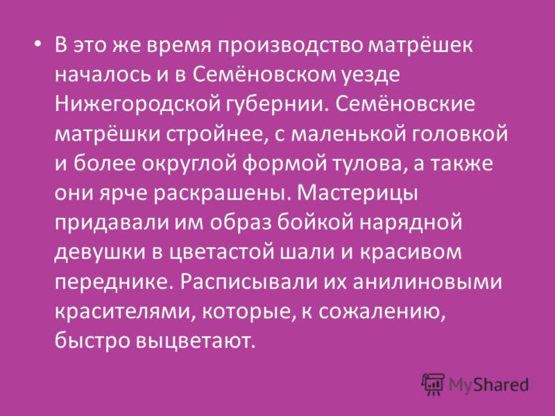 В это же время производство матрёшек началось и в Семёновском уезде Нижегородской губернии. Семёновские матрёшки стройнее, с маленькой головкой и более округлой формой тулова, а также они ярче раскрашены. Мастерицы придавали им образ бойкой нарядной