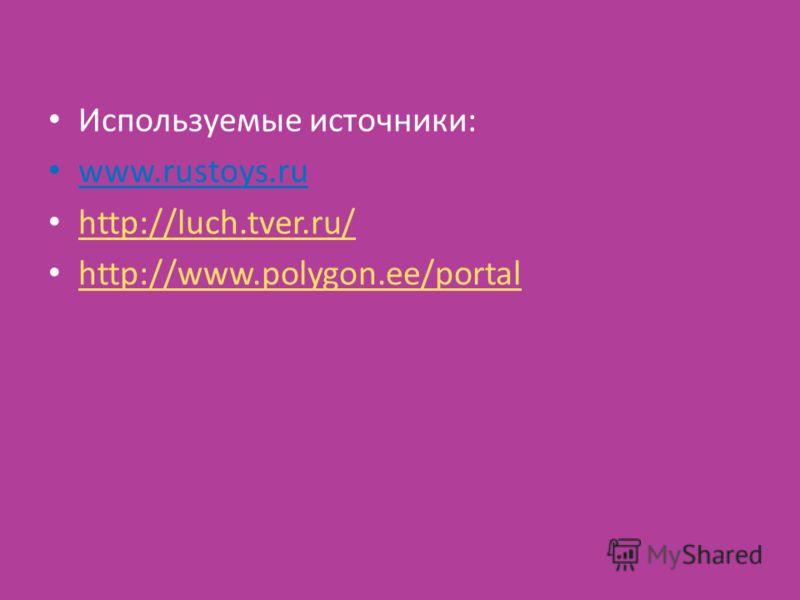 Используемые источники: www.rustoys.ru http://luch.tver.ru/ http://www.polygon.ee/portal