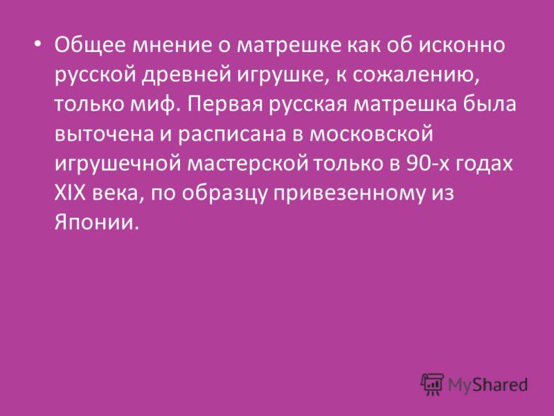 Общее мнение о матрешке как об исконно русской древней игрушке, к сожалению, только миф. Первая русская матрешка была выточена и расписана в московской игрушечной мастерской только в 90-х годах XIX века, по образцу привезенному из Японии.