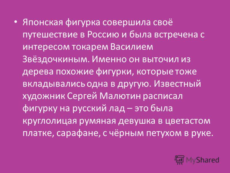 Японская фигурка совершила своё путешествие в Россию и была встречена с интересом токарем Василием Звёздочкиным. Именно он выточил из дерева похожие фигурки, которые тоже вкладывались одна в другую. Известный художник Сергей Малютин расписал фигурку