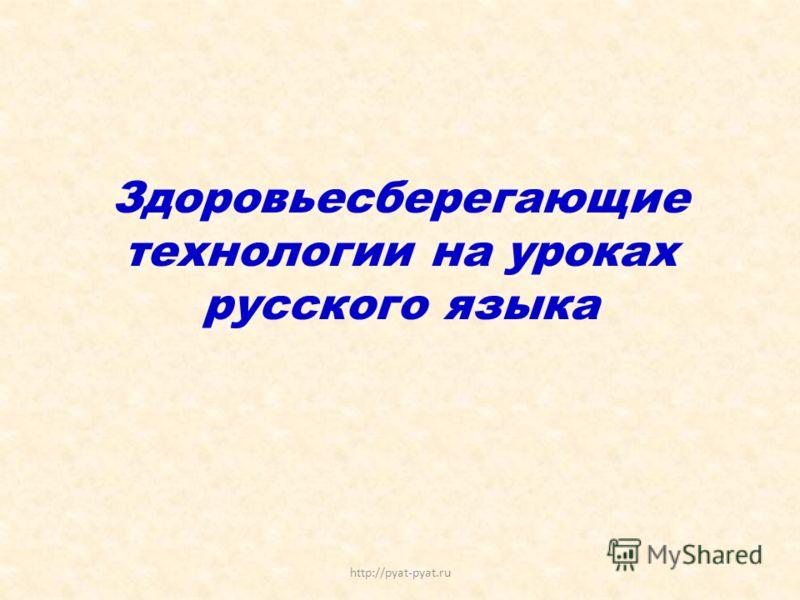 Здоровьесберегающие технологии на уроках русского языка http://pyat-pyat.ru