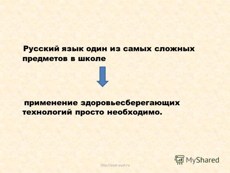 Русский язык один из самых сложных предметов в школе применение здоровьесберегающих технологий просто необходимо. http://pyat-pyat.ru