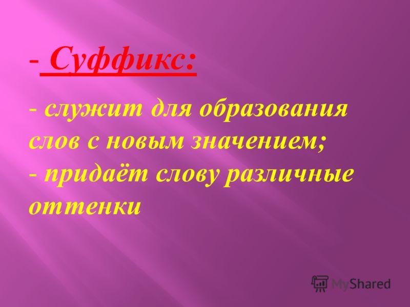 - Суффикс: - служит для образования слов с новым значением; - придаёт слову различные оттенки