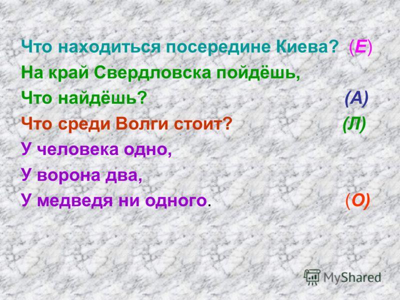 Что находиться посередине Киева? (Е) На край Свердловска пойдёшь, Что найдёшь? (А) Что среди Волги стоит? (Л) У человека одно, У ворона два, У медведя ни одного. (О)