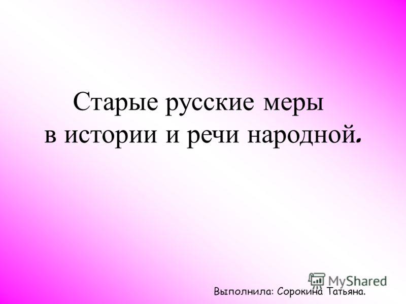 Старые русские меры в истории и речи народной. Выполнила: Сорокина Татьяна.