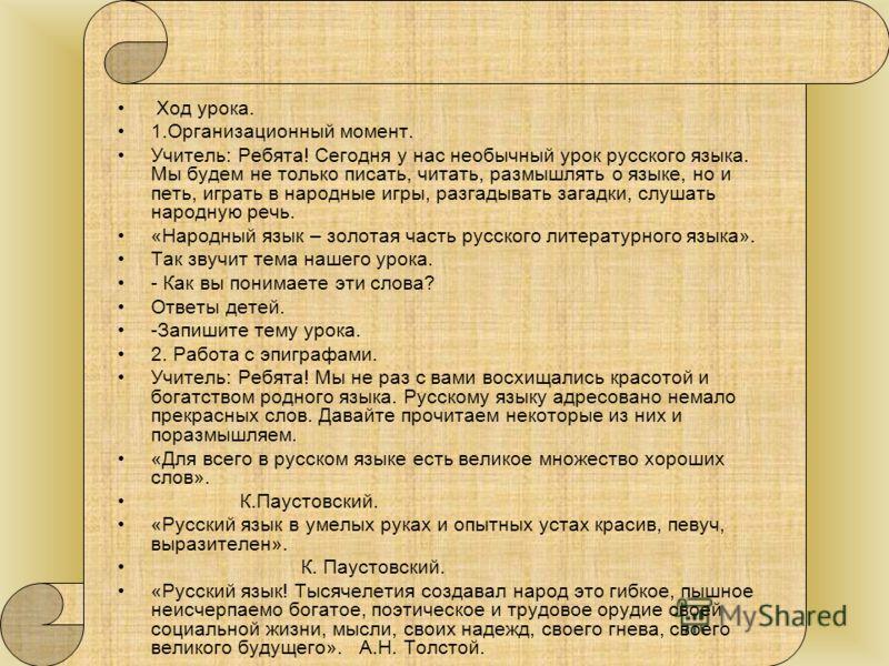 Ход урока. 1.Организационный момент. Учитель: Ребята! Сегодня у нас необычный урок русского языка. Мы будем не только писать, читать, размышлять о языке, но и петь, играть в народные игры, разгадывать загадки, слушать народную речь. «Народный язык –