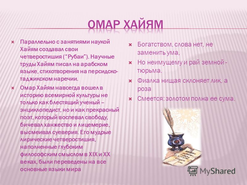 Параллельно с занятиями наукой Хайям создавал свои четверостишия (Рубаи). Научные труды Хайям писал на арабском языке, стихотворения на персидско- таджикском наречии. Омар Хайям навсегда вошел в историю всемирной культуры не только как блестящий учен