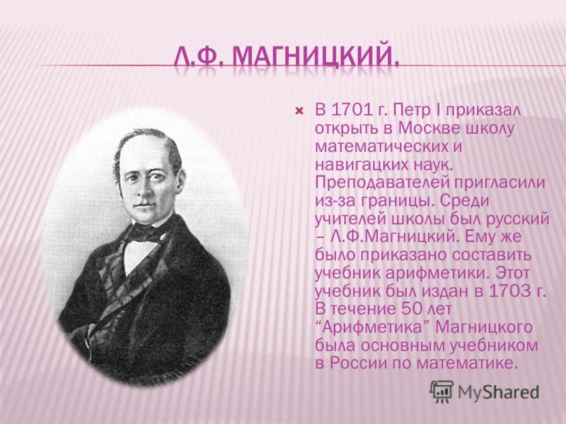 В 1701 г. Петр I приказал открыть в Москве школу математических и навигацких наук. Преподавателей пригласили из-за границы. Среди учителей школы был русский – Л.Ф.Магницкий. Ему же было приказано составить учебник арифметики. Этот учебник был издан в