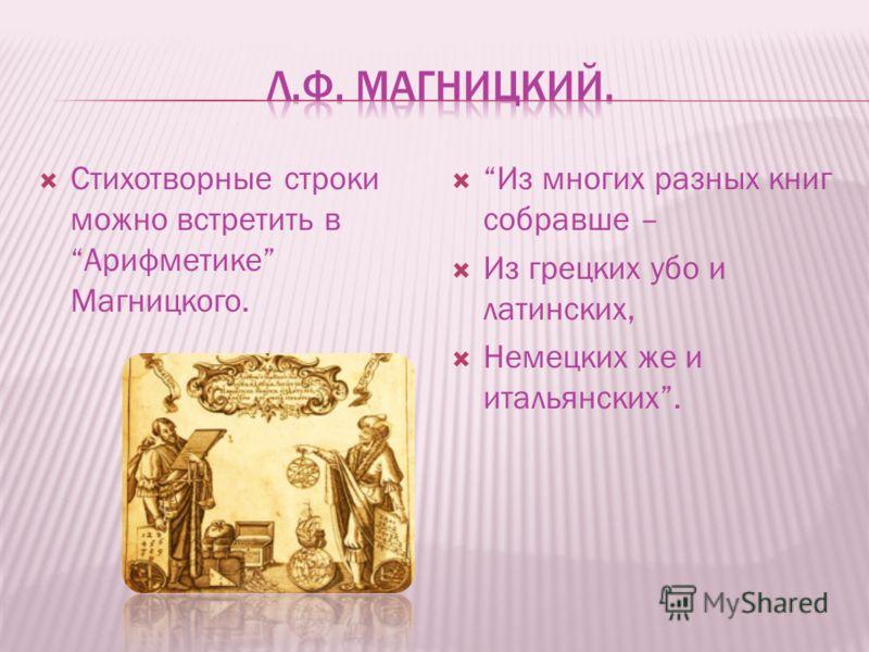 Стихотворные строки можно встретить в Арифметике Магницкого. Из многих разных книг собравше – Из грецких убо и латинских, Немецких же и итальянских.