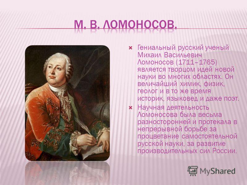 Гениальный русский ученый Михаил Васильевич Ломоносов (1711–1765) является творцом идей новой науки во многих областях. Он величайший химик, физик, геолог и в то же время историк, языковед и даже поэт. Научная деятельность Ломоносова была весьма разн